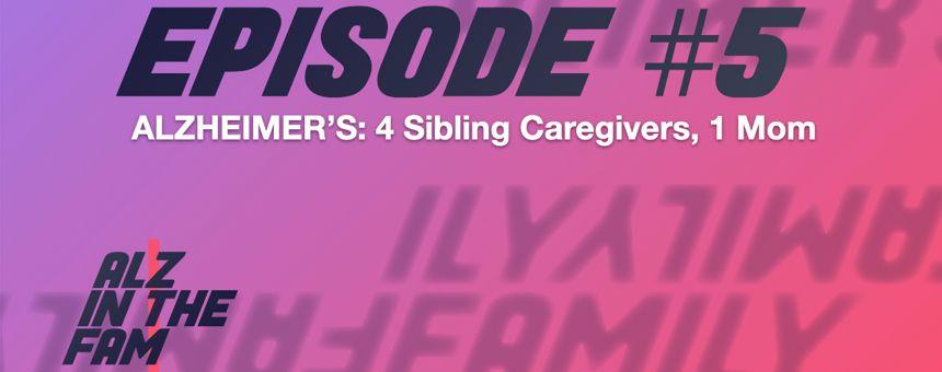 Episode 5 - Alzheimer's: Four Sibling Caregivers, 1 Mom
