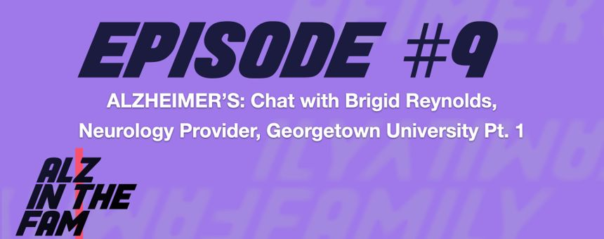 Episode 9: Alzheimer's - Chat with Brigid Reynolds, Neurology Provider, Georgetown University - Pt. 1