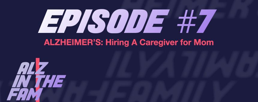 Episode 7: Alzheimer's - Hiring A Caregiver For Mom