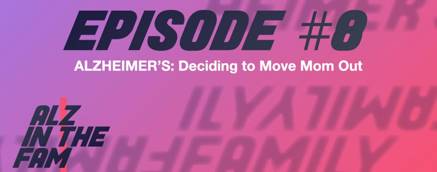 Episode 8: Alzheimer's - Moving Mom Out Of Her House