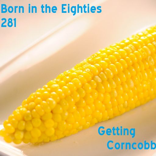Born in the Eighties 281: Getting Corncobbed from Born in