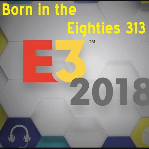 Born in the Eighties 313: E3 2018!!! from Born in the