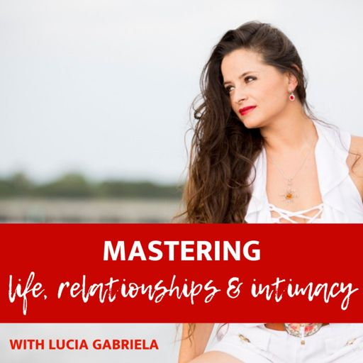 Cover art for podcast Mastering Life, Relationships and Intimacy with Lucia Gabriela