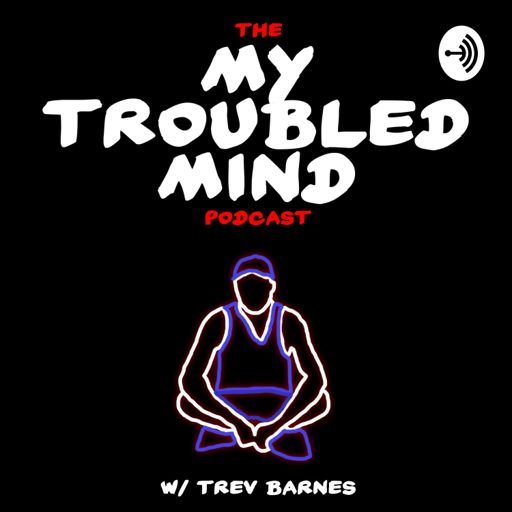 The My Troubled Mind Podcast w/ Trev Barnes on RadioPublic