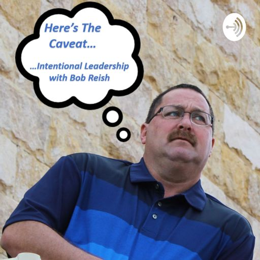 Cover art for podcast Here's The Caveat... Intentional Leadership with Bob Reish