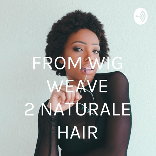 Cover art for podcast FROM WIG WEAVE 2 NATURALE HAIR