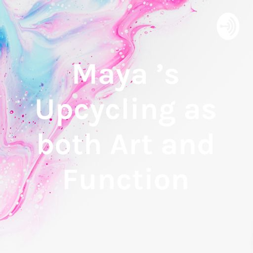 Cover art for podcast Maya 's Upcycling as both Art and Function