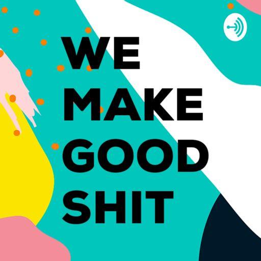 Cover art for podcast WE MAKE GOOD SHIT