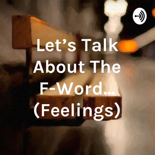 Cover art for podcast Let's Talk About The F-Word... (Feelings)