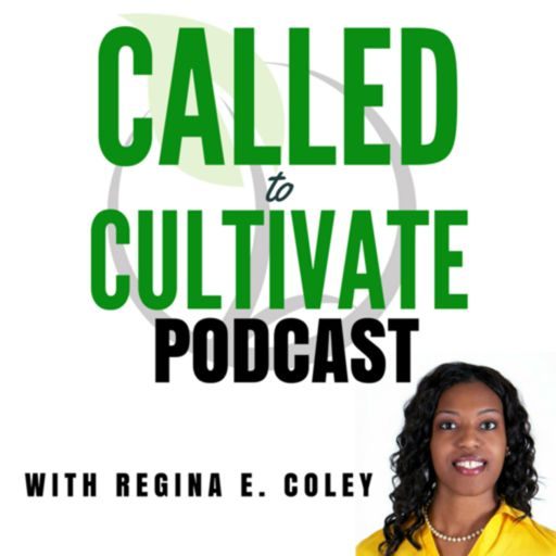 Cover art for podcast The Called to Cultivate Podcast with Regina E. Coley
