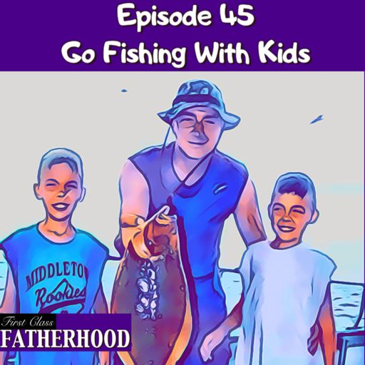 45 Go Fishing With Kids from First Class Fatherhood on RadioPublic