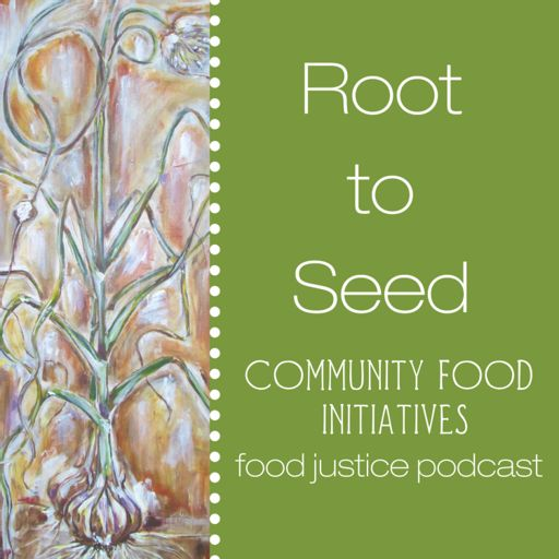 Cover art for podcast Root to Seed Food Justice Podcast: A Project of Community Food Initiatives
