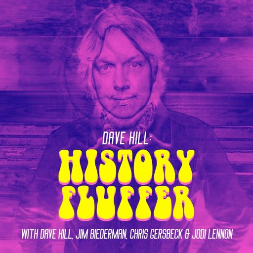 Cover art for podcast Dave Hill: History Fluffer (with Dave Hill, Jim Biederman, Chris Gersbeck & Jodi Lennon)