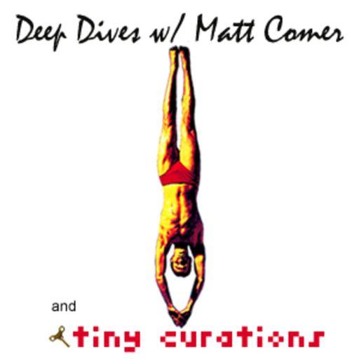 Cover art for podcast Deep Dives w/ Matt Comer & tiny curations