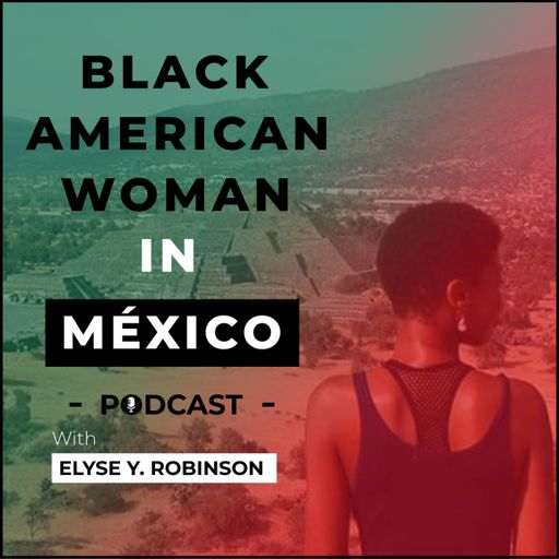 Cover art for podcast Elyse Y. Robinson - Black American Woman in México