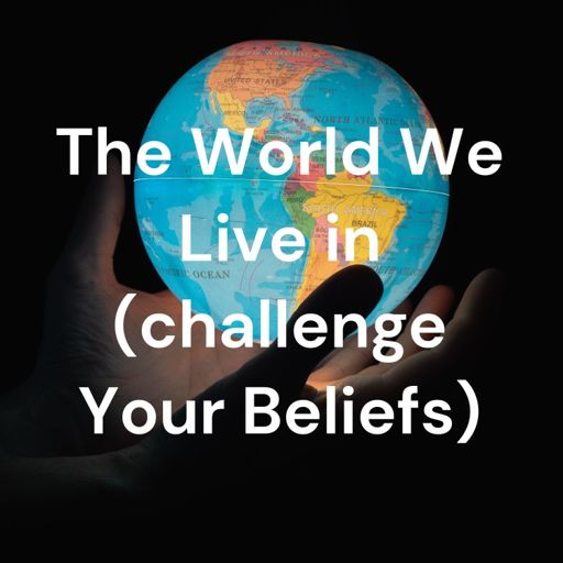 Cover art for podcast  The World We Live in (challenge Your Beliefs)