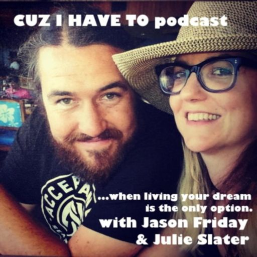 Cover art for podcast CUZ I HAVE TO...when living your dream is the only option - with JULIE SLATER & JASON FRIDAY.