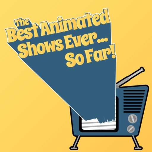 Cover art for podcast The Best Animated Shows Ever... So Far!