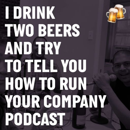 Cover art for podcast I Drink Two Beers and Try to Tell You How To Run Your Company
